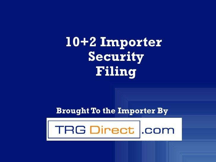 <ul><li>10+2 Importer Security Filing </li></ul><ul><li>Brought To the Importer By  </li></ul>