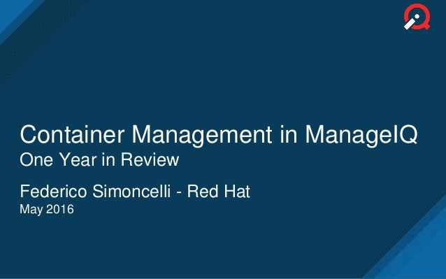 Container Management in ManageIQ One Year in Review Federico Simoncelli - Red Hat May 2016
