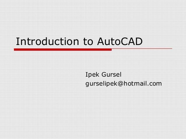Introduction to AutoCAD Ipek Gursel gurselipek@hotmail.com