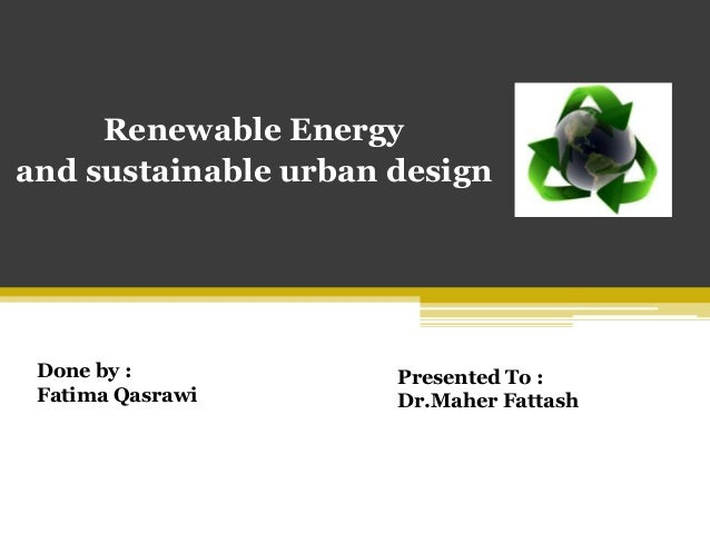 Renewable Energyand sustainable urban design Done by :            Presented To : Fatima Qasrawi       Dr.Maher Fattash