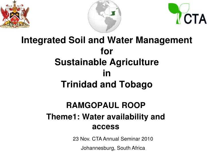 Integrated Soil and Water Managementfor Sustainable AgricultureinTrinidad and Tobago<br />RAMGOPAUL ROOP<br />Theme1: Wate...
