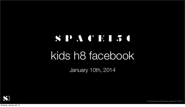 kids h8 facebook January 10th, 2014  Confidential and Proprietary space150 ©2014 Monday, January 20, 14