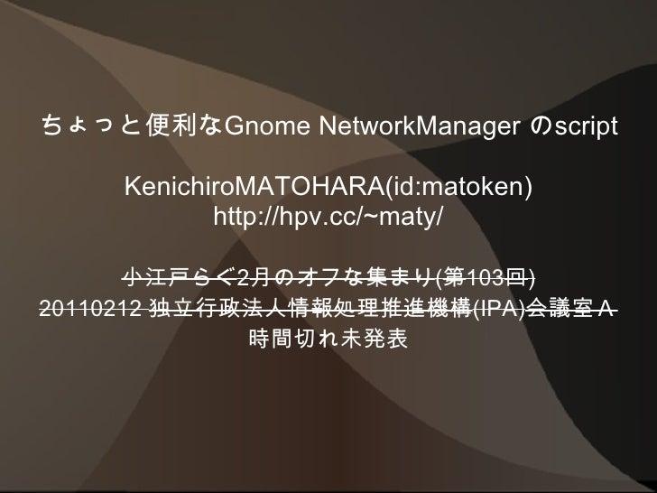 ちょっと便利なGnome NetworkManager のscript KenichiroMATOHARA(id:matoken) http://hpv.cc/~maty/ 小江戸らぐ 2 月のオフな集まり ( 第 103 回 ) 201102...