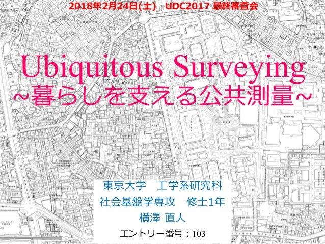Ubiquitous Surveying ~暮らしを支える公共測量~ 東京大学 工学系研究科 社会基盤学専攻 修士1年 横澤 直人 エントリー番号:103 2018年2月24日(土) UDC2017 最終審査会