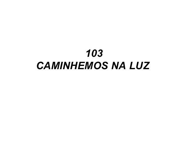 103 CAMINHEMOS NA LUZ