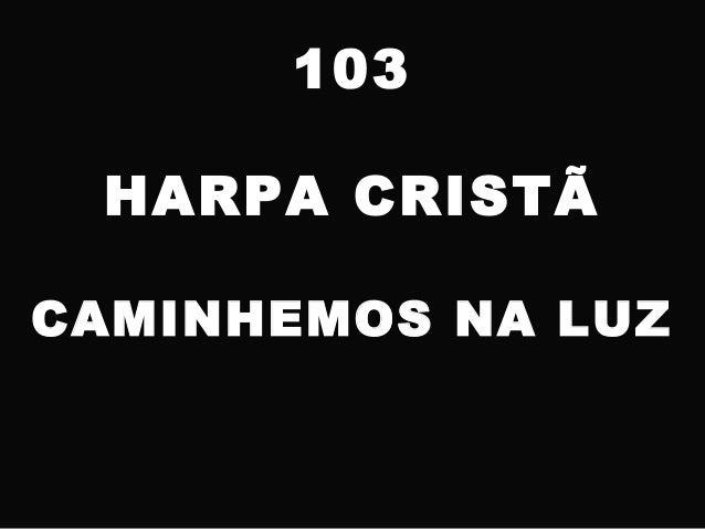 103 HARPA CRISTÃ CAMINHEMOS NA LUZ