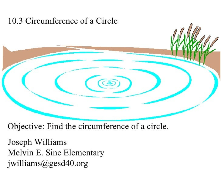 10.3 Circumference of a Circle Joseph Williams Melvin E. Sine Elementary [email_address] Objective: Find the circumference...