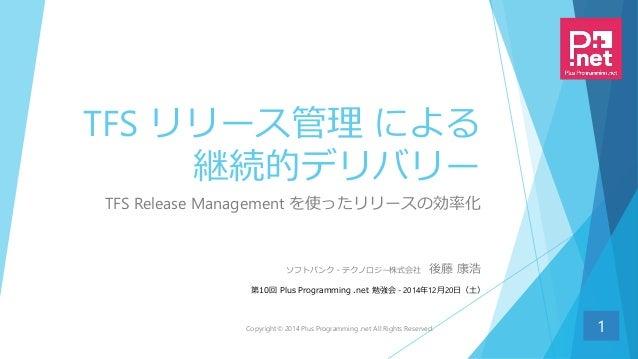 TFS リリース管理 による 継続的デリバリー TFS Release Management を使ったリリースの効率化 1 ソフトバンク・テクノロジー株式会社 後藤 康浩 第10回 Plus Programming .net 勉強会 - 201...