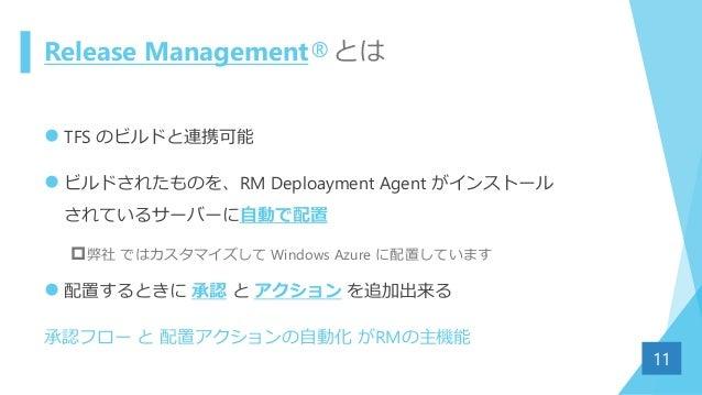 Release Management®とは  TFS のビルドと連携可能  ビルドされたものを、RM Deploayment Agent がインストール されているサーバーに自動で配置 弊社 ではカスタマイズして Windows Azur...