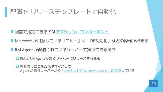 配置を リリーステンプレートで自動化  配置で指定できるのはアクション、コンポーネント  Microsoft が用意している「コピー」や「DB初期化」などの操作が出来る  RM Agent が配置されているサーバーで実行できる操作  R...