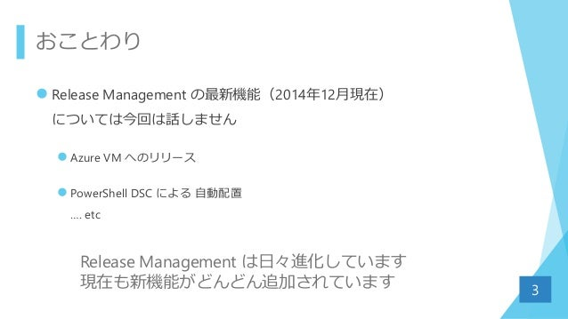 おことわり  Release Management の最新機能(2014年12月現在) については今回は話しません  Azure VM へのリリース  PowerShell DSC による 自動配置 …. etc 3 Release Ma...