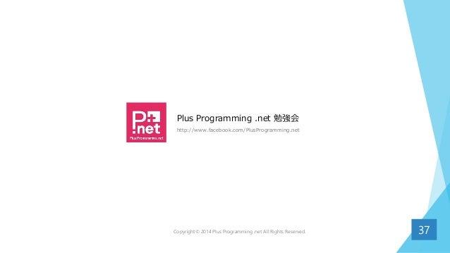 Plus Programming .net 勉強会 http://www.facebook.com/PlusProgramming.net 37Copyright© 2014 Plus Programming .net All Rights R...