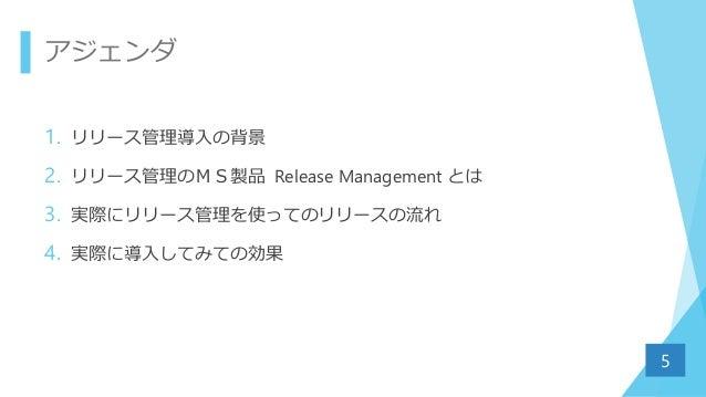 アジェンダ 1. リリース管理導入の背景 2. リリース管理のMS製品 Release Management とは 3. 実際にリリース管理を使ってのリリースの流れ 4. 実際に導入してみての効果 5
