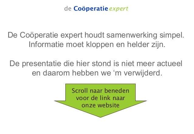 de Coöperatieexpert De Coöperatie expert houdt samenwerking simpel. Informatie moet kloppen en helder zijn. De presentatie...