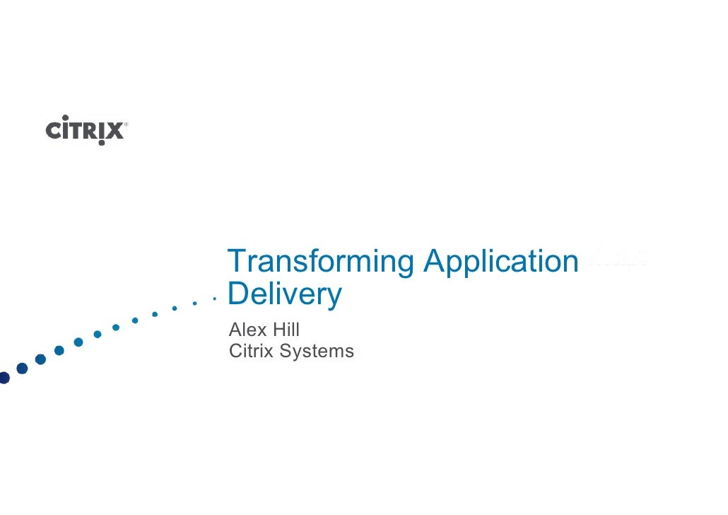 Transforming Application Delivery Alex Hill Citrix Systems