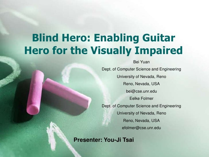 Blind Hero: Enabling GuitarHero for the Visually Impaired                                   Bei Yuan                   Dep...