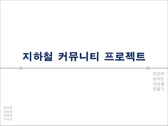 지하철 커뮤니티 프로젝트 인간미 넘치는 지하철 만들기  한아름 이희숙 정승희 이수빈
