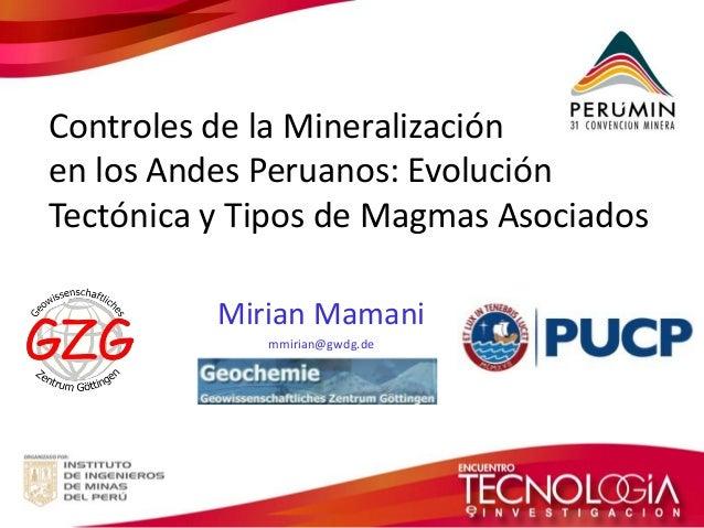Controles de la Mineralización  en los Andes Peruanos: Evolución  Tectónica y Tipos de Magmas Asociados  Mirian Mamani  mm...