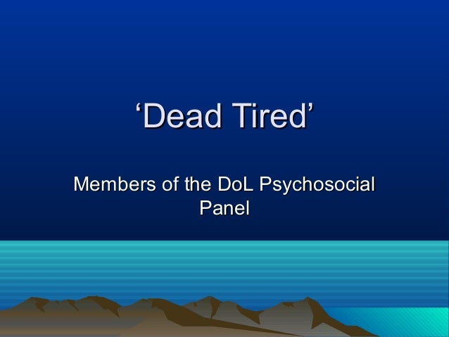 ''Dead Tired'Dead Tired' Members of the DoL PsychosocialMembers of the DoL Psychosocial PanelPanel