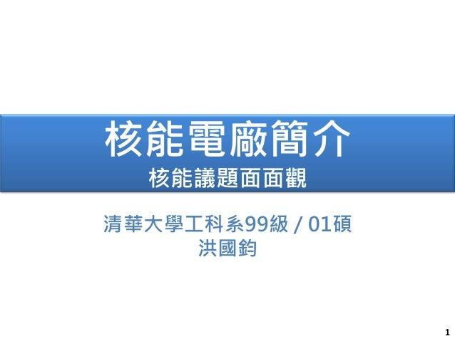 1 核能電廠簡介 核能議題面面觀 清華大學工科系99級 / 01碩 洪國鈞