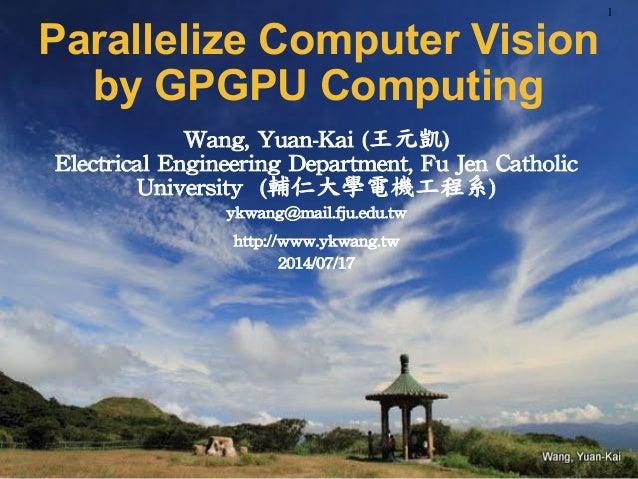 Wang,Yuan-Kai(王元凱) Computer Vision Parallelization by GPGPU p. Wang, Yuan-Kai (王元凱) Electrical Engineering Department, F...