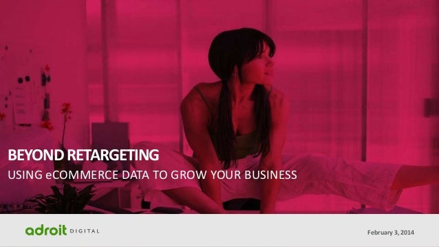 BEYOND RETARGETING USING eCOMMERCE DATA TO GROW YOUR BUSINESS  February 3, 2014