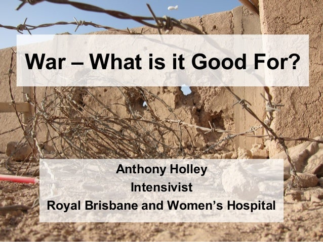 War – What is it Good For?Anthony HolleyIntensivistRoyal Brisbane and Women's Hospital