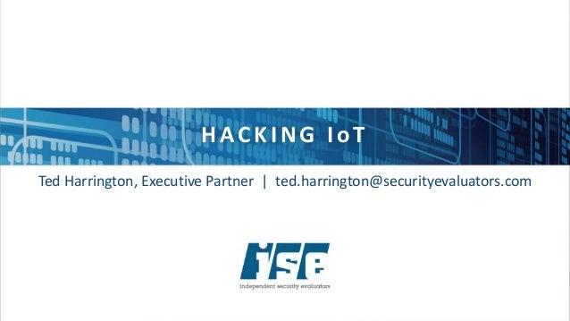 H ACK ING I oT Ted Harrington, Executive Partner | ted.harrington@securityevaluators.com