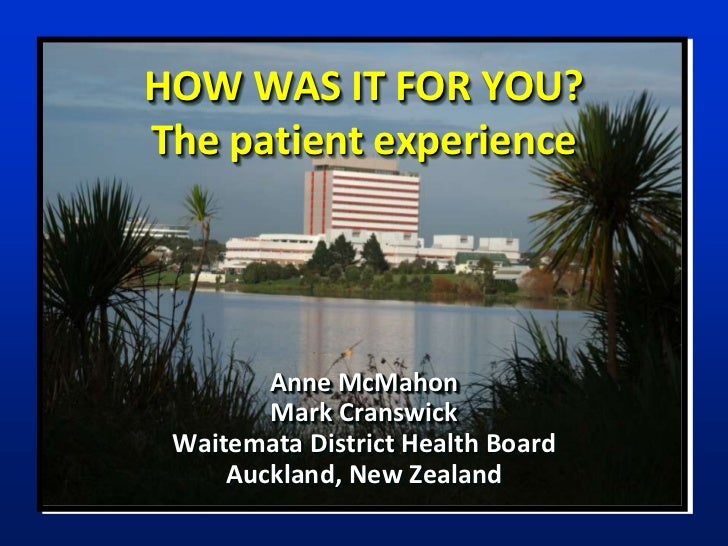 HOW WAS IT FOR YOU?The patient experience        Anne McMahon        Mark Cranswick Waitemata District Health Board     Au...