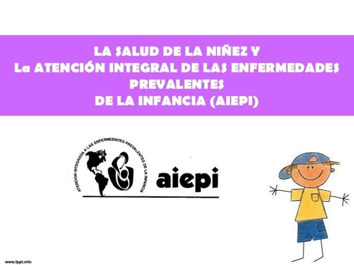 LA SALUD DE LA NIÑEZ YLa ATENCIÓN INTEGRAL DE LAS ENFERMEDADES               PREVALENTES          DE LA INFANCIA (AIEPI)