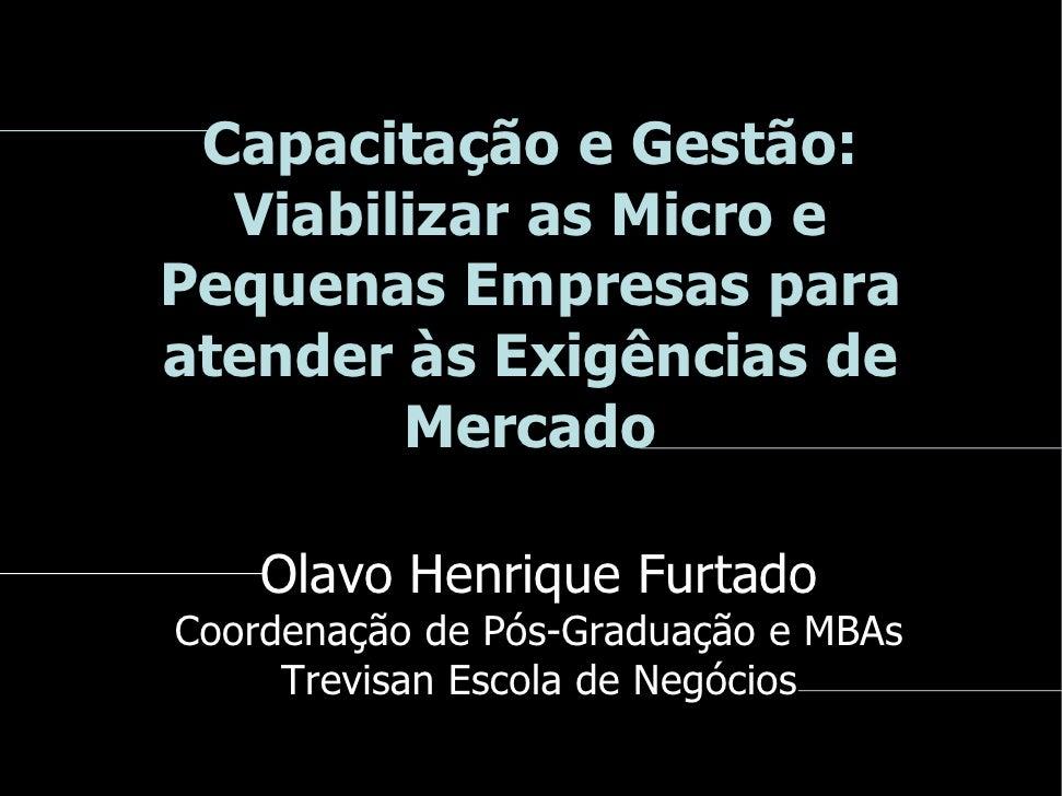 Capacitação e Gestão:   Viabilizar as Micro e Pequenas Empresas para atender às Exigências de         Mercado      Olavo H...