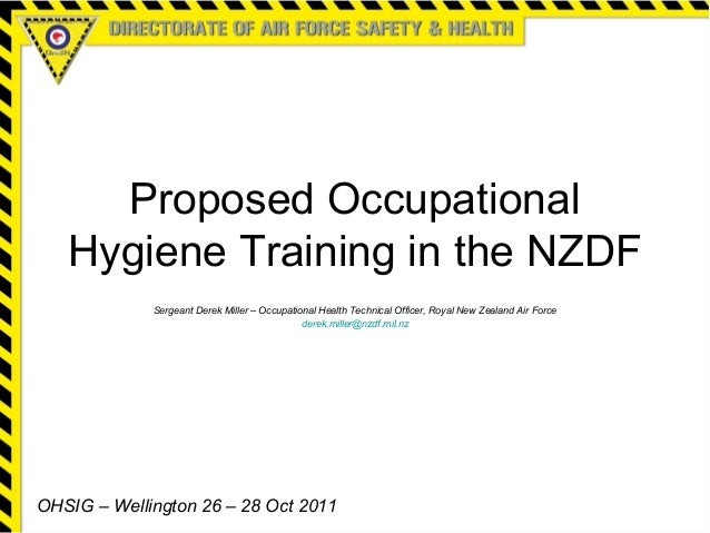 Proposed Occupational Hygiene Training in the NZDF Sergeant Derek Miller – Occupational Health Technical Officer, Royal Ne...