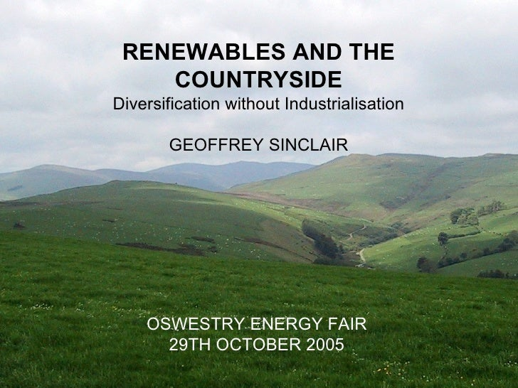 RENEWABLES AND THE COUNTRYSIDE Diversification without Industrialisation GEOFFREY SINCLAIR OSWESTRY ENERGY FAIR 29TH OCTOB...
