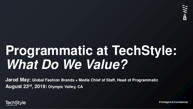 Privileged & Confidential Programmatic at TechStyle: What Do We Value? Jarod May: Global Fashion Brands + Media Chief of S...