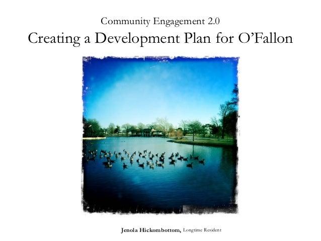 Community Engagement 2.0Creating a Development Plan for O'Fallon               Jenola Hickombottom, Longtime Resident