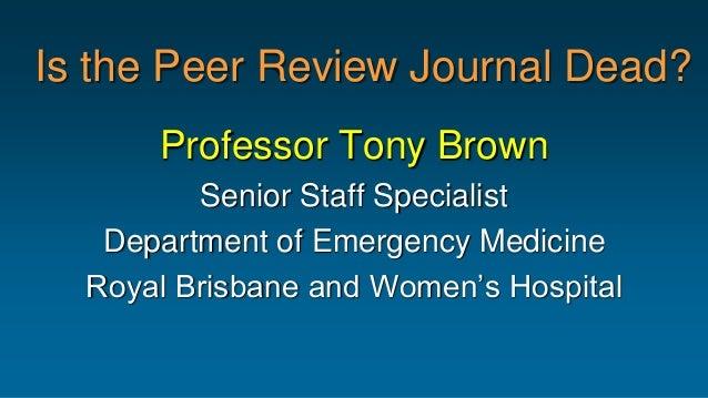 Is the Peer Review Journal Dead? Professor Tony Brown Senior Staff Specialist Department of Emergency Medicine Royal Brisb...