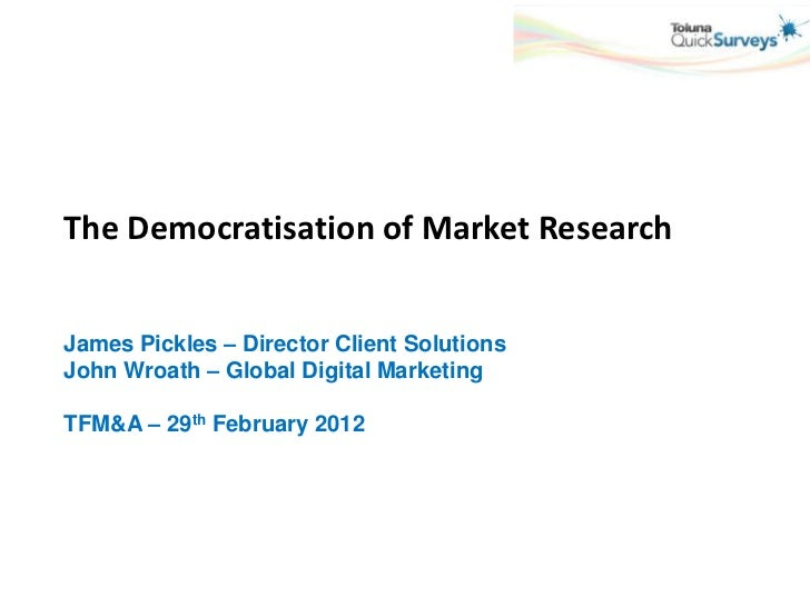 The Democratisation of Market ResearchJames Pickles – Director Client SolutionsJohn Wroath – Global Digital MarketingTFM&A...