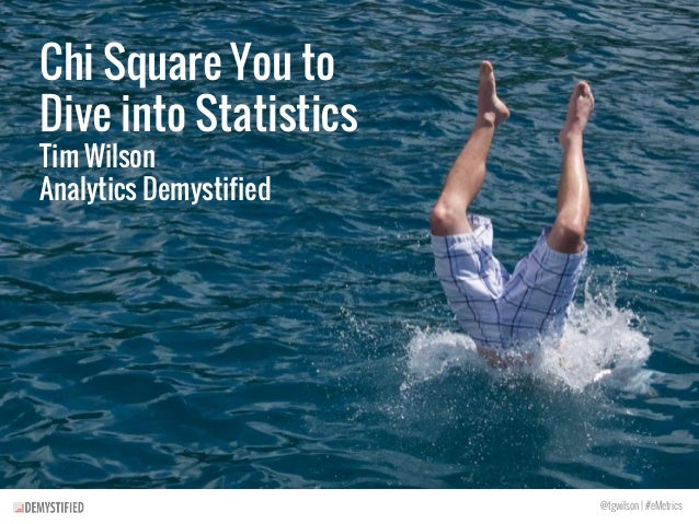 Chi Square You to Dive into Statistics Tim Wilson Analytics Demystified @tgwilson | #eMetrics