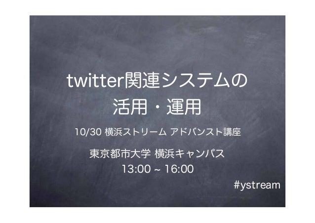 twitter関連システムの 活用・運用 10/30 横浜ストリーム アドバンスト講座 東京都市大学 横浜キャンパス 13:00 ~ 16:00 #ystream
