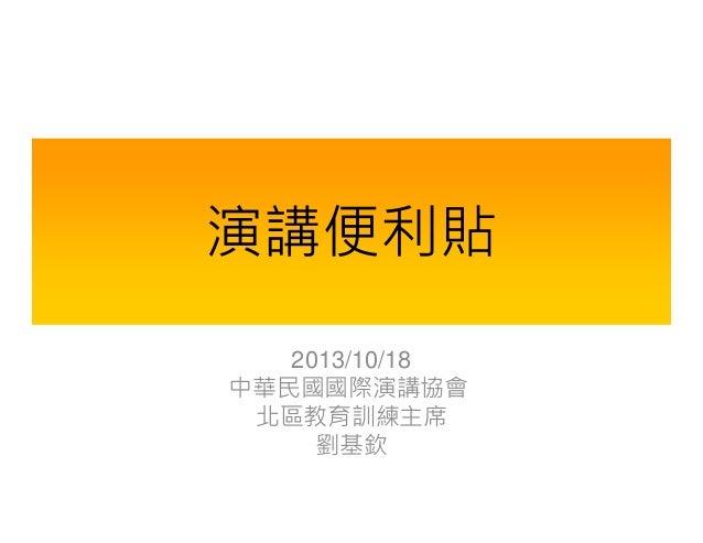 演講便利貼 2013/10/18 中華民國國際演講協會 北區教育訓練主席 劉基欽