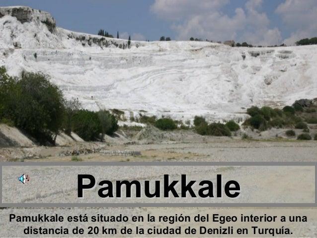 PamukkalePamukkale está situado en la región del Egeo interior a una  distancia de 20 km de la ciudad de Denizli en Turquía.