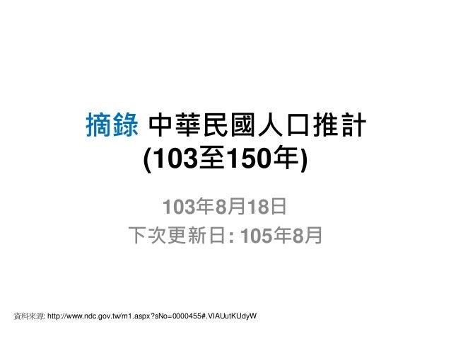 摘錄中華民國人口推計  (103至150年)  103年8月18日  下次更新日: 105年8月  資料來源: http://www.ndc.gov.tw/m1.aspx?sNo=0000455#.VIAUutKUdyW