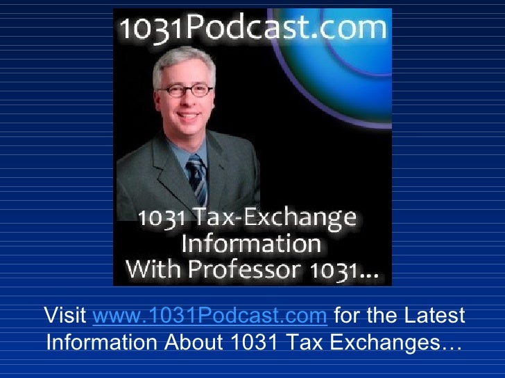 Visit  www.1031Podcast.com  for the Latest Information About 1031 Tax Exchanges…