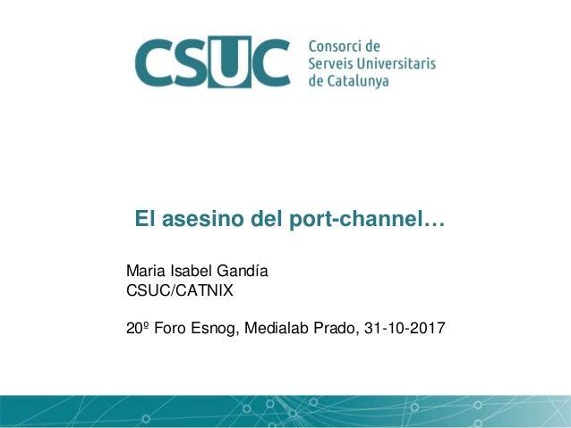 El asesino del port-channel… Maria Isabel Gandía CSUC/CATNIX 20º Foro Esnog, Medialab Prado, 31-10-2017
