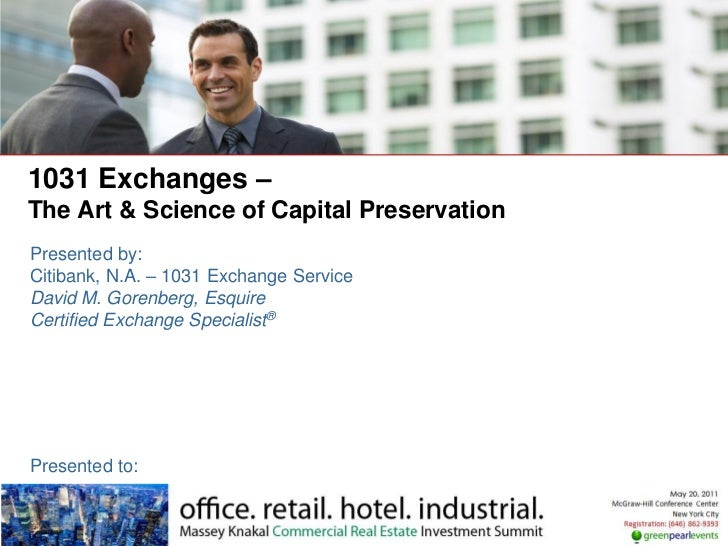 1031 Exchanges –The Art & Science of Capital PreservationPresented by:Citibank, N.A. – 1031 Exchange ServiceDavid M. Goren...