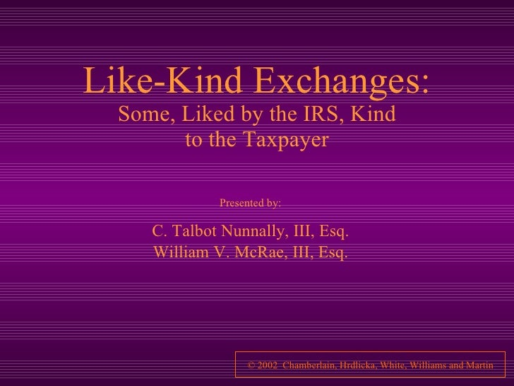 Like-Kind Exchanges: Some, Liked by the IRS, Kind to the Taxpayer Presented by: C. Talbot Nunnally, III, Esq. William V. M...