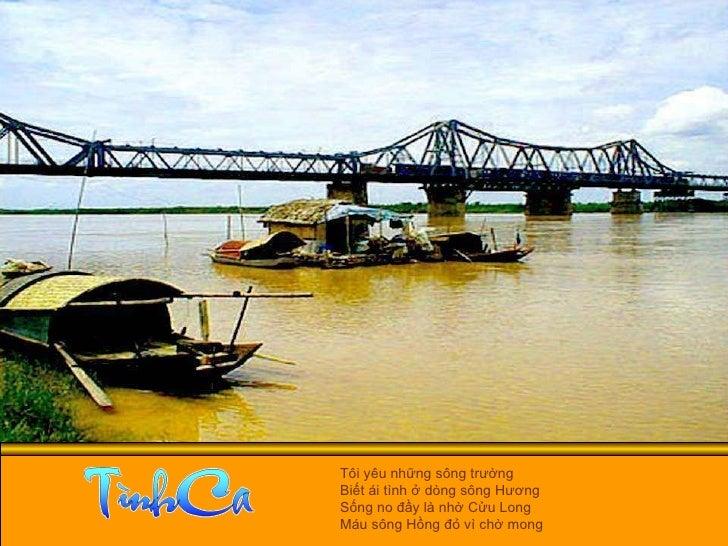 Tôi yêu những sông trường  Biết ái tình ở dòng sông Hương  Sống no đầy là nhờ Cửu Long  Máu sông Hồng đỏ vì chờ mong