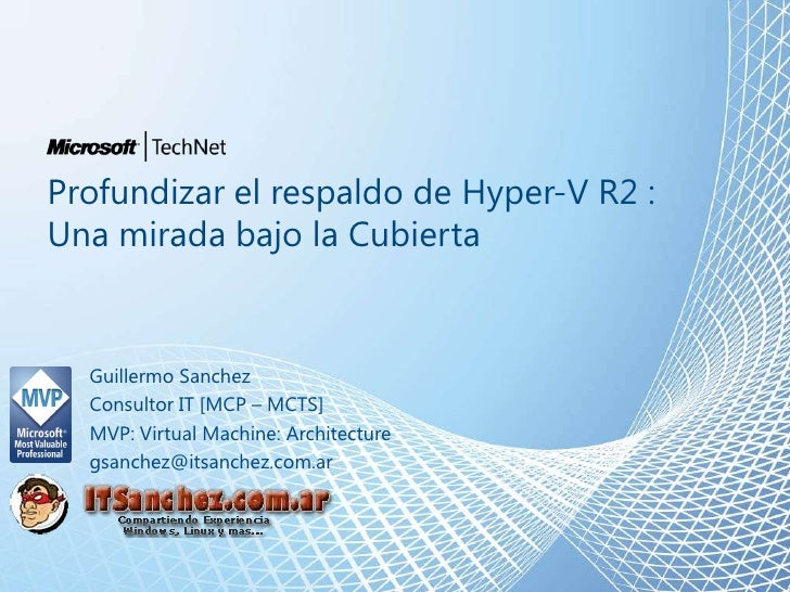Profundizar el respaldo de Hyper-V R2 : Una mirada bajo la Cubierta<br />Guillermo Sanchez<br />Consultor IT [MCP – MCTS]<...