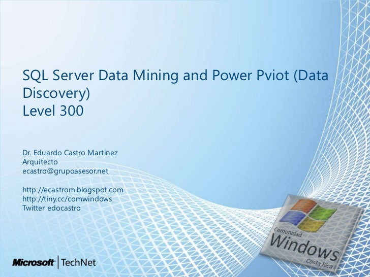 SQL Server Data Mining and Power Pviot (Data Discovery)Level 300<br />Dr. Eduardo Castro Martinez<br />Arquitecto<br />eca...