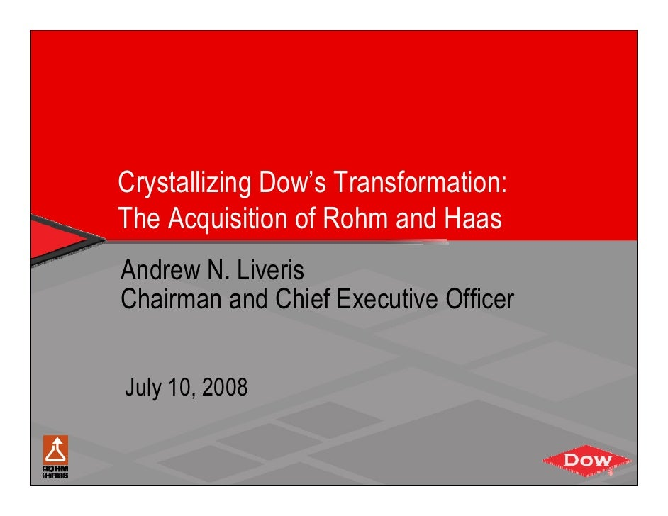 Crystallizing Dow's Transformation: The Acquisition of Rohm and Haas Andrew N. Liveris Chairman and Chief Executive Office...